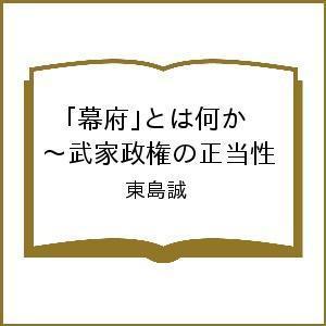 〔予約〕「幕府」とは何か 〜武家政権の正当性 / 東島誠|bookfan