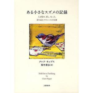 ある小さなスズメの記録 人を慰め、愛し、叱った、誇り高きクラレンスの生涯 / クレア・キップス / 梨木香歩|bookfan