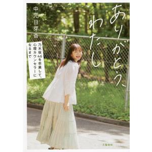 ありがとう、わたし 乃木坂46を卒業して、心理カウンセラーになるまで / 中元日芽香|bookfan