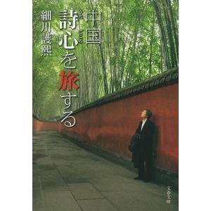 中国 詩心(うたごころ)を旅する/細川護煕の商品画像|ナビ