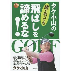 タケ小山の歳を取っても飛ばしを諦めるな! 強く振るだけであなたのゴルフはまだまだ伸びる / タケ小山