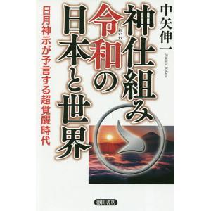 神仕組み令和の日本と世界 日月神示が予言する超覚醒時代 / 中矢伸一