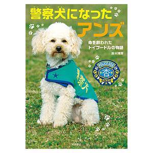 警察犬になったアンズ 命を救われたトイプードルの物語 / 鈴木博房