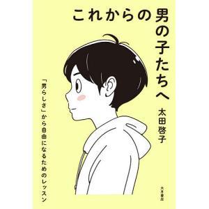 これからの男の子たちへ 「男らしさ」から自由になるためのレッスン / 太田啓子