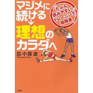 マジメに続ける→理想のカラダへ たぶん読みやすい!トレーニング指南書 / 島中隆雄|bookfan
