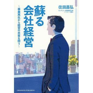 蘇る会社経営 事業再生から経営の本質を問う / 住田昌弘|bookfan