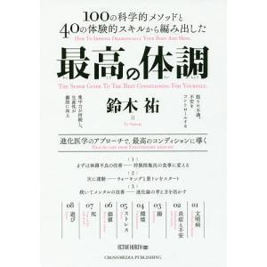 最高の体調 100の科学的メソッドと40の体験的スキルから編み出した 進化医学のアプローチで、最高のコンディションに導く / 鈴木祐|bookfan