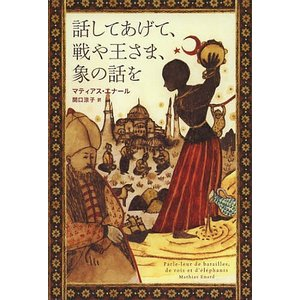 話してあげて、戦や王さま、象の話を / マティアス・エナール / 関口涼子|bookfan