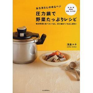 あな吉さんのゆるベジ圧力鍋で野菜たっぷりレシピ 毎日野菜を食べたいなら、圧力鍋がいちばん便利! 肉・魚・卵・乳製品・砂糖・だし不要!/浅倉ユキ/レシピ