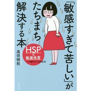 「敏感すぎて苦しい」がたちまち解決する本 HSP=敏感体質への細やかな対処法 / 高田明和