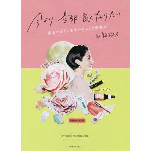 今より全部良くなりたい 運まで良くするオーガニック美容本 by敦子スメ / 福本敦子