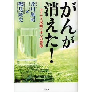 がんが消えた! マイナス水素イオンの奇跡 / 及川胤昭 / 鶴見隆史