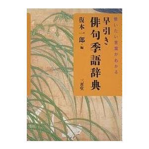 早引き俳句季語辞典 使いたい言葉がわかる / 復本一郎