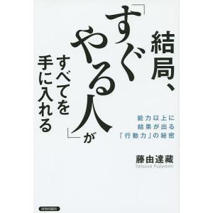 結局、「すぐやる人」がすべてを手に入れる 能力以上に結果が出る「行動力」の秘密 / 藤由達藏 bookfan