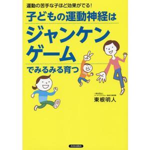 子どもの運動神経はジャンケンゲームでみるみる育つ 運動の苦手な子ほど効果がでる! / 東根明人
