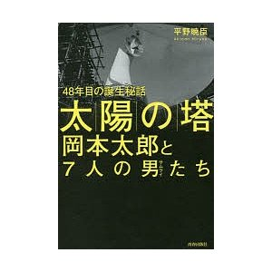 「太陽の塔」岡本太郎と7人の男(サムライ)たち 48年目の誕生秘話/平野暁臣...