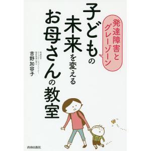 子どもの未来を変えるお母さんの教室 発達障害とグレーゾーン / 吉野加容子|bookfan