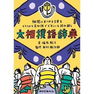 大相撲語辞典 相撲にまつわる言葉をイラストと豆知識でどすこいと読み解く / 福家聡子 / 木村銀治郎|bookfan