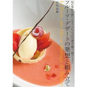 フルーツ・デザートの発想と組み立て 旬の果物を使いこなす。フレッシュから煮る・焼く・揚げるまで / 田中真理 / レシピ