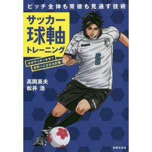 サッカー球軸トレーニング 日本サッカー本気で世界一になれる計画 ピッチ全体も背後も見通す技術 / 高岡英夫 / 松井浩