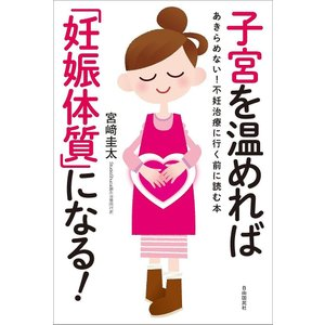 子宮を温めれば「妊娠体質」になる! あきらめない!不妊治療に行く前に読む本 / 宮崎圭太
