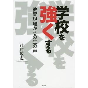 学校を強くする 教育現場からの生の声 / 辻村政志