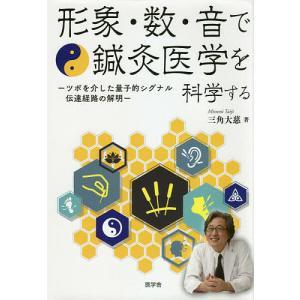 形象・数・音で鍼灸医学を科学する ツボを介した量子的シグナル伝達経路の解明 / 三角大慈