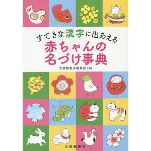 すてきな漢字に出あえる赤ちゃんの名づけ事典 / 大修館書店編集部