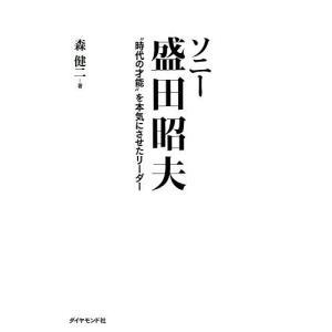 """ソニー盛田昭夫 """"時代の才能""""を本気にさせたリーダー / 森健二"""