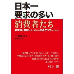 日本一要求の多い消費者たち 非常識を常識に変え続ける生活クラブのビジョン / 小澤祥司|bookfan