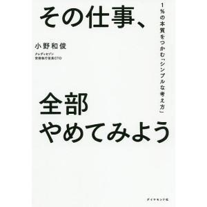 その仕事、全部やめてみよう 1%の本質をつかむ「シンプルな考え方」 / 小野和俊|bookfan