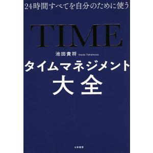 タイムマネジメント大全 24時間すべてを自分のために使う / 池田貴将|bookfan