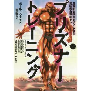プリズナートレーニング 圧倒的な強さを手に入れる究極の自重筋トレ / ポール・ウェイド / 山田雅久