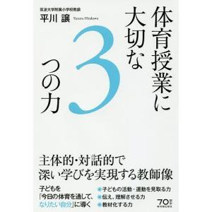 体育授業に大切な3つの力 主体的・対話的で深い学びを実現する教師像 / 平川譲|bookfan