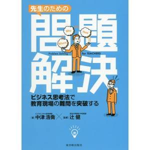 先生のための問題解決 ビジネス思考法で教育現場の難問を突破する / 中津浩喬 / 辻健|bookfan