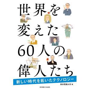 世界を変えた60人の偉人たち 新しい時代を拓いたテクノロジー / 東京電機大学