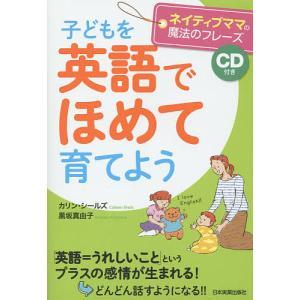 子どもを英語でほめて育てよう ネイティブママの魔法のフレーズ / カリン・シールズ / 黒坂真由子|bookfan