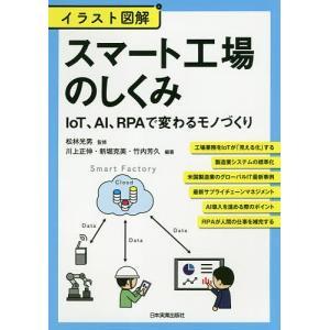 スマート工場のしくみ イラスト図解 IoT、AI、RPAで変わるモノづくり / 松林光男 / 川上正伸 / 新堀克美