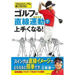 ゴルフは直線運動(スイング)で上手くなる! プロのスイングを身に付ける! / 三觜喜一|bookfan