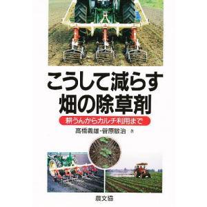 こうして減らす畑の除草剤 耕うんからカルチ利用まで / 高橋義雄 / 菅原敏治