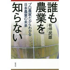 誰も農業を知らない プロ農家だからわかる日本農業の未来 / 有坪民雄