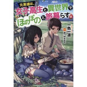 元英雄は、女子高生と異世界でほのぼのと旅暮らす。 / 一色一凛 bookfan