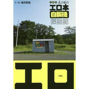 全国版あの日のエロ本自販機探訪記 日本全土ほぼすべてのエロ本自販機を撮影! / 黒沢哲哉