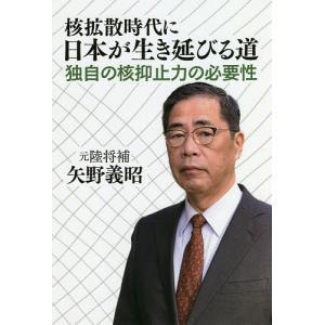 核拡散時代に日本が生き延びる道 独自の核抑止力の必要性 / 矢野義昭