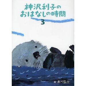神沢利子のおはなしの時間 3 / 神沢利子 / あべ弘士|bookfan
