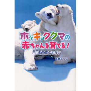 ホッキョクグマの赤ちゃんを育てる! 円山動物園のねがい / 高橋うらら
