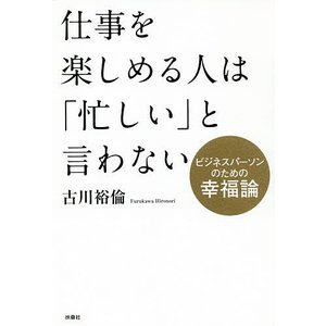 仕事を楽しめる人は「忙しい」と言わない ビジネスパーソンのための幸福論 / 古川裕倫