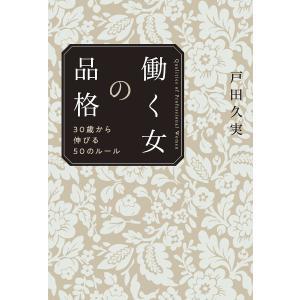 働く女の品格 30歳から伸びる50のルール / 戸田久実