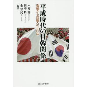 平成時代の日韓関係 楽観から悲観への三〇年 / 木村幹 / 田中悟 / 金容民|bookfan