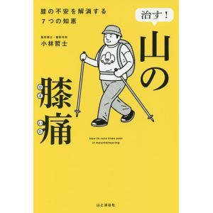 治す!山の膝痛 膝の不安を解消する7つの知恵 / 小林哲士